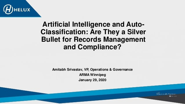 Artificial Intelligence and Auto- Classification: Are They a Silver Bullet for Records Management and Compliance? Amitabh ...