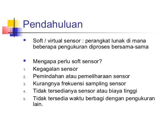 Pendahuluan  Soft / virtual sensor : perangkat lunak di mana beberapa pengukuran diproses bersama-sama  Mengapa perlu so...