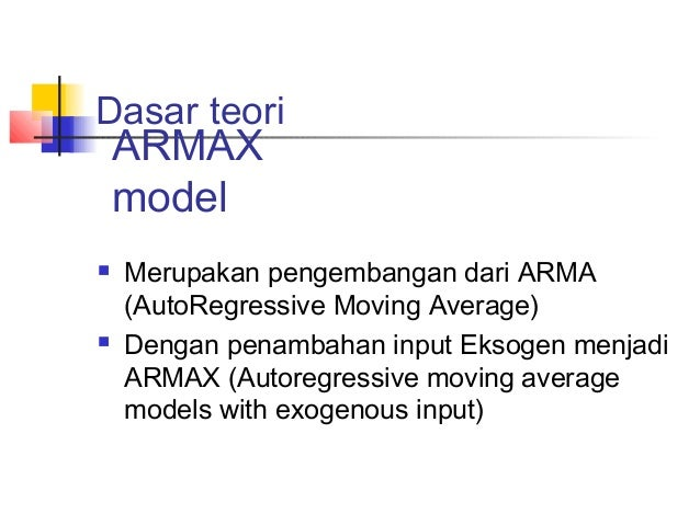 Dasar teori  Merupakan pengembangan dari ARMA (AutoRegressive Moving Average)  Dengan penambahan input Eksogen menjadi A...