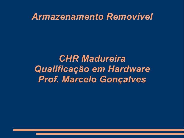 Armazenamento Removível CHR Madureira Qualificação em Hardware Prof. Marcelo Gonçalves