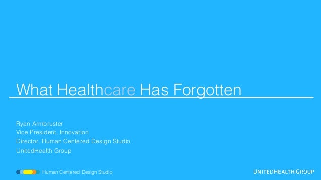What Healthcare Has Forgotten! ! ! Ryan Armbruster! Vice President, Innovation! Director, Human Centered Design Studio! Un...