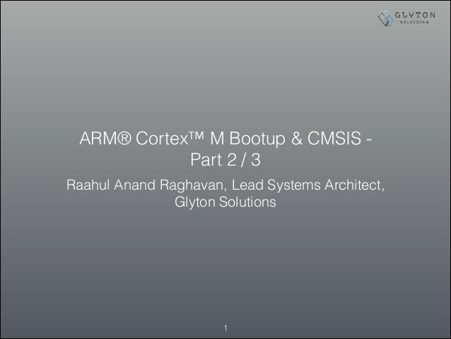 ARM® Cortex™ M Bootup & CMSIS - Part 2 / 3 Raahul Anand Raghavan, Lead Systems Architect, Glyton Solutions !1