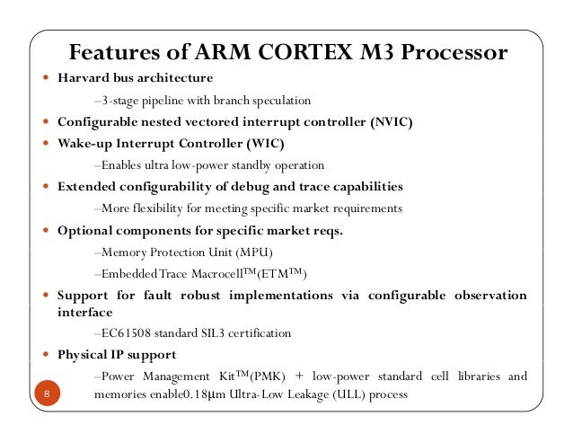 Features of ARM CORTEX M3 Processor Harvard bus architectureHarvard bus architecture –3-stage pipeline with branch specula...
