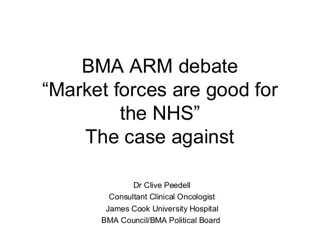 """BMA ARM debate""""Market forces are good for         the NHS""""    The case against              Dr Clive Peedell        Consul..."""