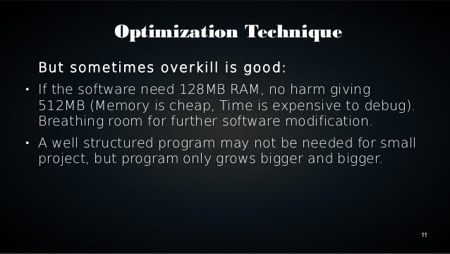 11  Optimization Technique  But sometimes overkill is good:   If the software need 128MB RAM, no harm giving  512MB (Memo...