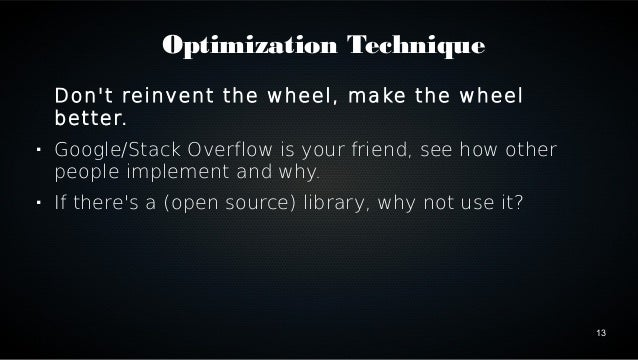13  Optimization Technique  Don't reinvent the wheel, make the wheel  better.   Google/Stack Overflow is your friend, see...