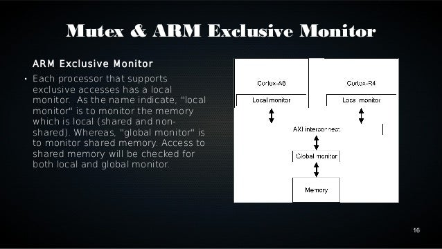 16  Mutex & ARM Exclusive Monitor  ARM Exclusive Monitor   Each processor that supports  exclusive accesses has a local  ...