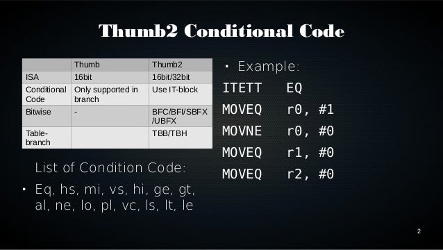 2  Thumb2 Conditional Code  Thumb Thumb2  ISA 16bit 16bit/32bit  Conditional  Only supported in  Code  branch  Use IT-bloc...