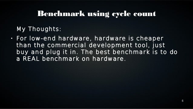 5  Benchmark using cycle count  My Thoughts:   For low-end hardware, hardware is cheaper  than the commercial development...