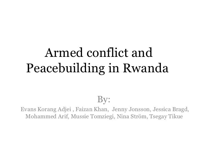 Armed conflict and Peacebuilding in Rwanda  By:  Evans Korang Adjei , Faizan Khan,  Jenny Jonsson, Jessica Bragd, Mohammed...