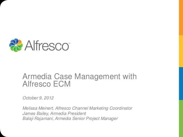 Armedia Case Management withAlfresco ECMOctober 9, 2012Melissa Meinert, Alfresco Channel Marketing CoordinatorJames Bailey...