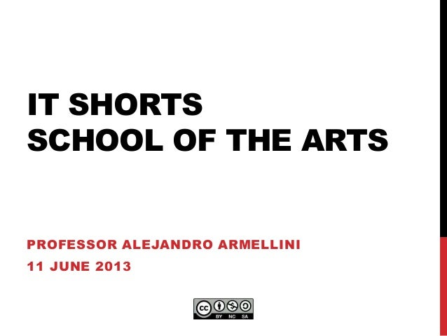 IT SHORTSSCHOOL OF THE ARTSPROFESSOR ALEJANDRO ARMELLINI11 JUNE 2013