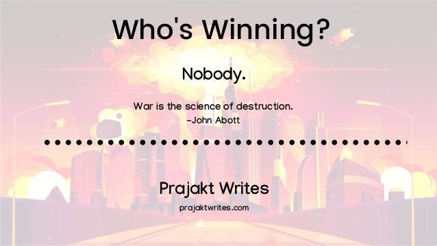 Who's Winning? War is the science of destruction. -John Abott Nobody. Prajakt Writes prajaktwrites.com