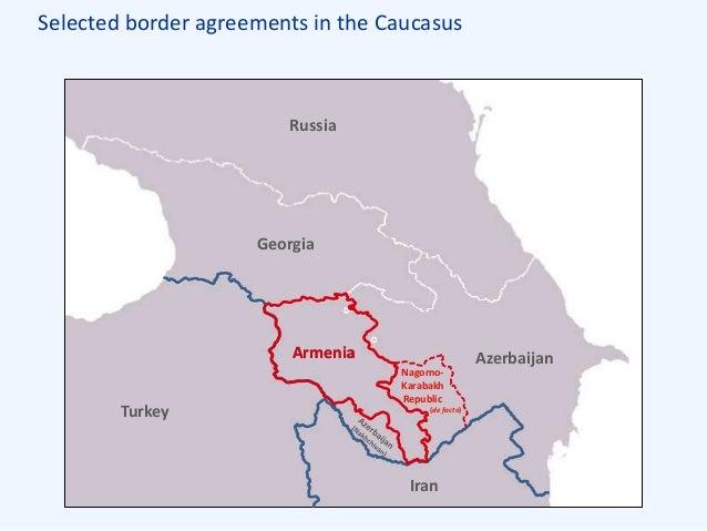 Selected border agreements in the Caucasus Armenia Azerbaijan Georgia Turkey Iran Russia Armenia Nagorno- Karabakh Republi...