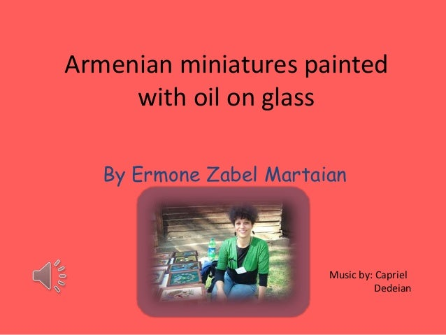 Armenian miniatures painted     with oil on glass   By Ermone Zabel Martaian                         Music by: Capriel    ...