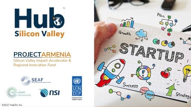 ©2017 HubSV, Inc. PROJECTARMENIA Silicon Valley Impact Accelerator & Regional Innovation Fund TM