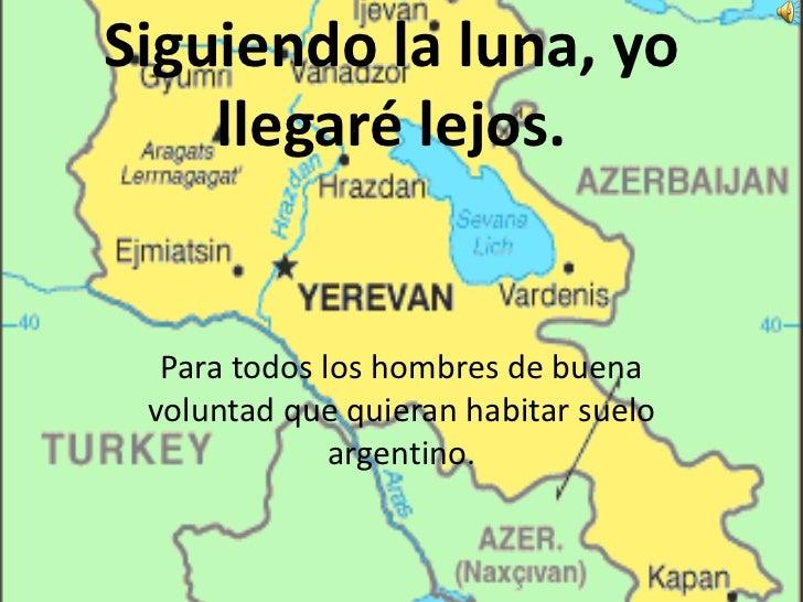 Siguiendo la luna, yo llegaré lejos.<br />Para todos los hombres de buena voluntad que quieran habitar suelo argentino.<br />