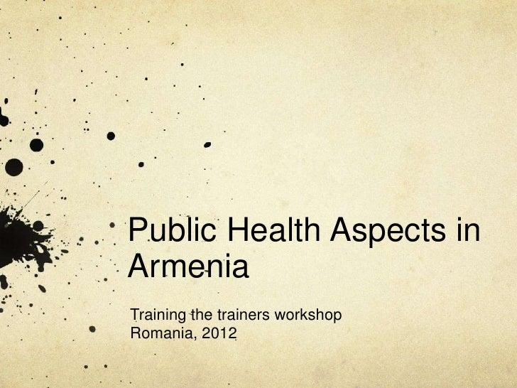 Public Health Aspects inArmeniaTraining the trainers workshopRomania, 2012