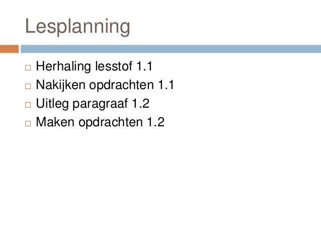 Lesplanning  Herhaling lesstof 1.1  Nakijken opdrachten 1.1  Uitleg paragraaf 1.2  Maken opdrachten 1.2