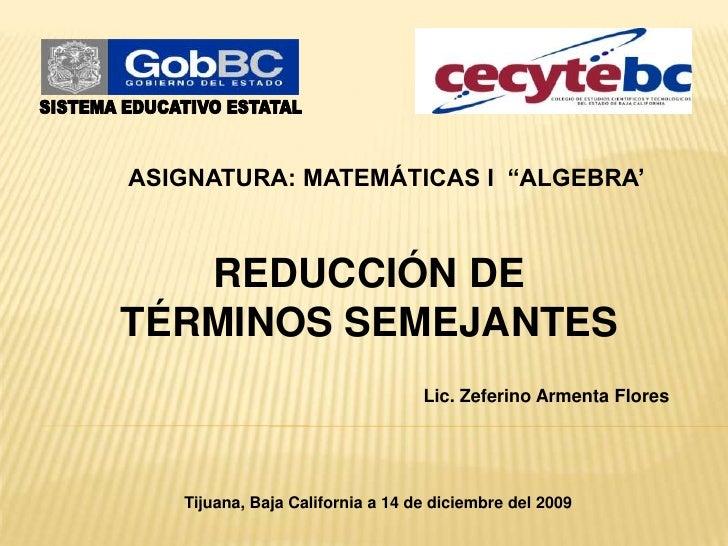 """SISTEMA EDUCATIVO ESTATAL<br />ASIGNATURA: MATEMÁTICAS I  """"ALGEBRA'<br />REDUCCIÓN DE <br />TÉRMINOS SEMEJANTES<br />Lic. ..."""