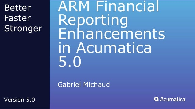 ARM Financial Reporting Enhancements in Acumatica 5.0 Gabriel Michaud Better Faster Stronger Version 5.0