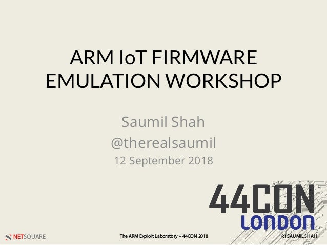 NETSQUARE (c) SAUMIL SHAHThe ARM Exploit Laboratory – 44CON 2018 ARM IoT FIRMWARE EMULATION WORKSHOP Saumil Shah @thereals...