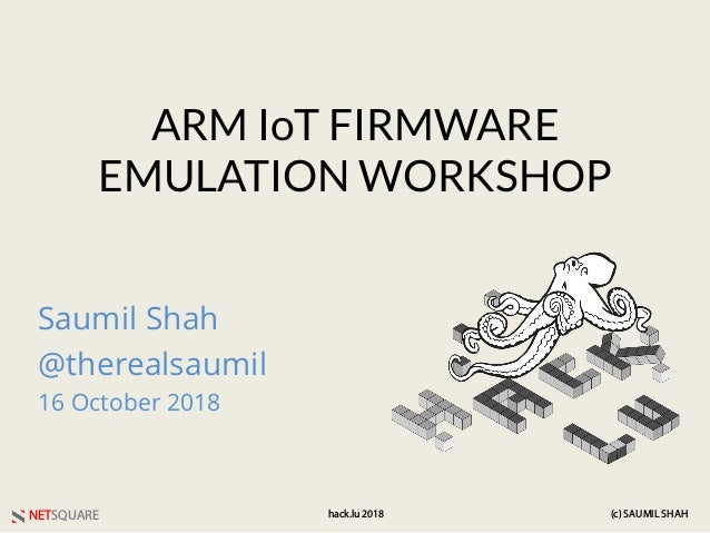 NETSQUARE (c) SAUMIL SHAHhack.lu 2018 ARM IoT FIRMWARE EMULATION WORKSHOP Saumil Shah @therealsaumil 16 October 2018