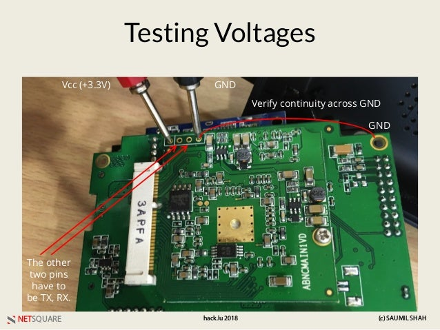 NETSQUARE (c) SAUMIL SHAHhack.lu 2018 Testing Voltages Vcc (+3.3V) GND The other two pins have to be TX, RX. GND Verify co...