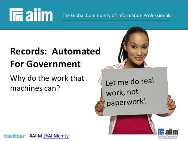 #AIIM  The Global Community of Information Professionals  Records: Automated For Government Why do the work that machines ...