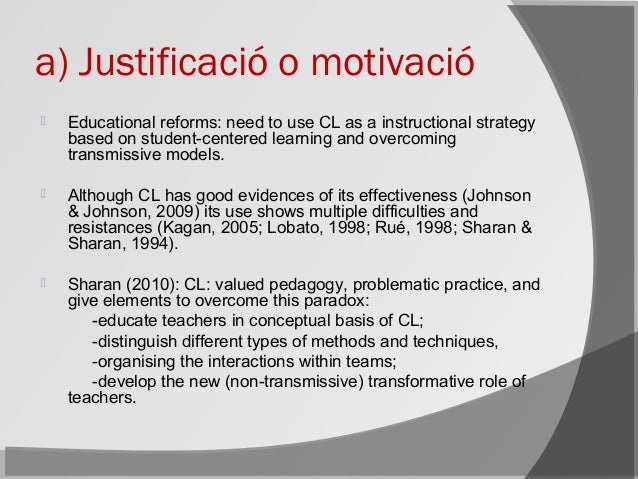 a) Justificació o motivació  Educational reforms: need to use CL as a instructional strategy based on student-centered le...