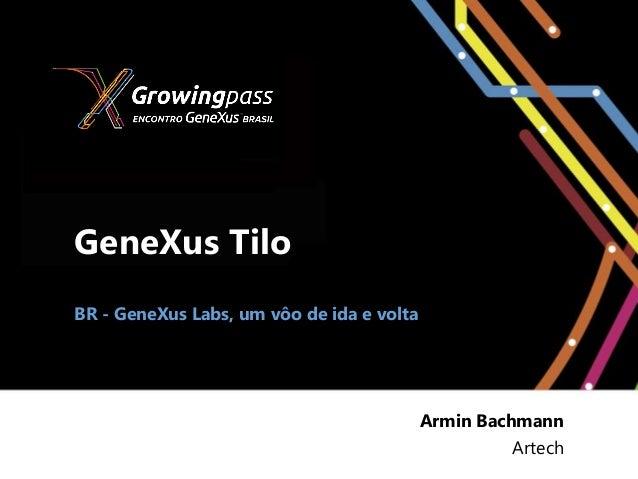 GeneXus TiloBR - GeneXus Labs, um vôo de ida e volta                                           Armin Bachmann             ...
