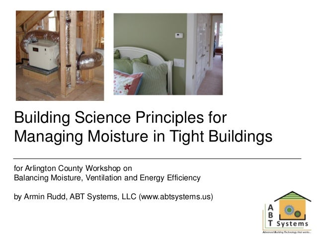 Building Science Principles for Managing Moisture in Tight Buildings for Arlington County Workshop on Balancing Moisture, ...