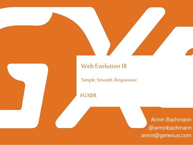 #GXBR Web Evolution III Simple, Smooth, Responsive Armin Bachmann armin@genexus.com @arminbachmann
