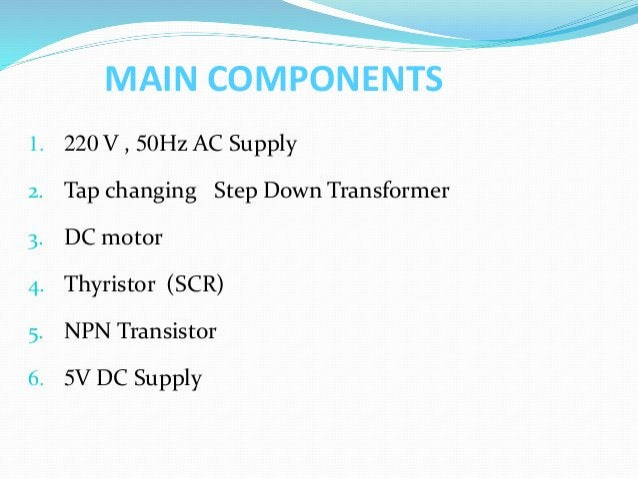 MAIN COMPONENTS 1. 220 V , 50Hz AC Supply 2. Tap changing Step Down Transformer 3. DC motor 4. Thyristor (SCR) 5. NPN Tran...