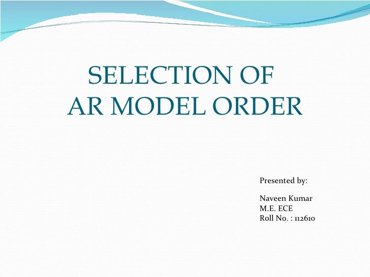 SELECTION OFAR MODEL ORDER           Presented by:           Naveen Kumar           M.E. ECE           Roll No. : 112610