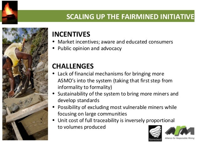 SCALING UP THE FAIRMINED INITIATIVE INCENTIVES  • Market incentives; aware and educated consumers • Public opinion and adv...