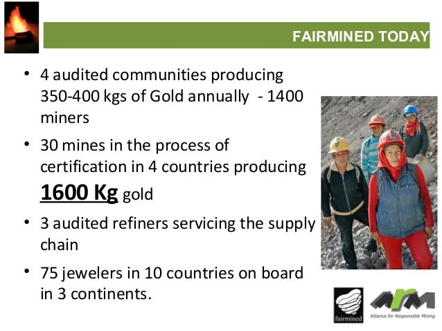 FAIRMINED TODAY  • 4 audited communities producing 350-400 kgs of Gold annually - 1400 miners • 30 mines in the process of...