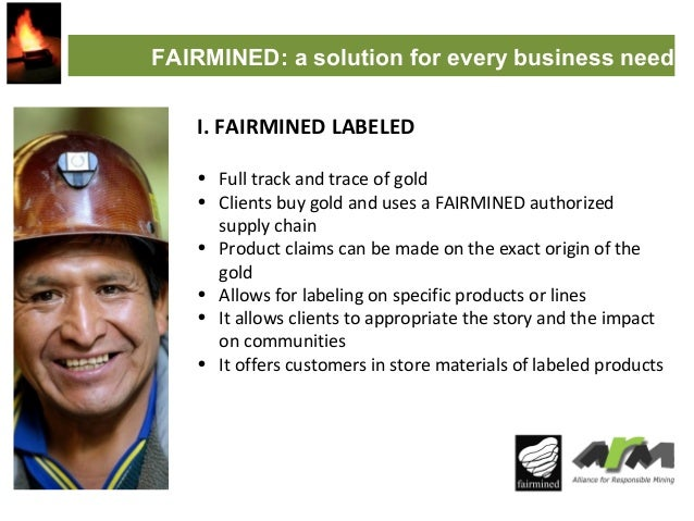 FAIRMINED: a solution for every business need I. FAIRMINED LABELED • Full track and trace of gold • Clients buy gold and u...