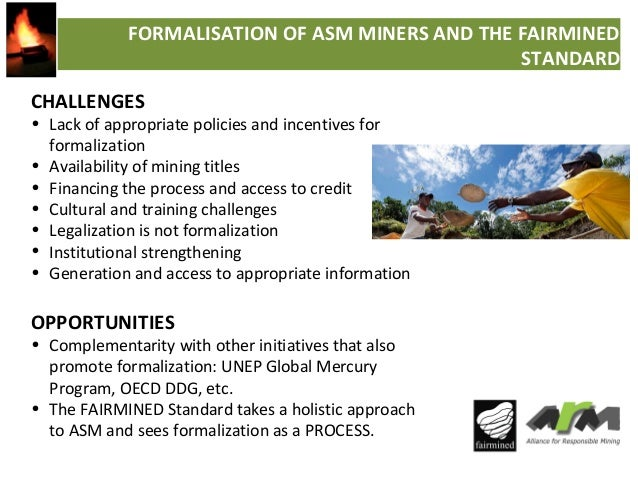 FORMALISATION OF ASM MINERS AND THE FAIRMINED STANDARD CHALLENGES  • Lack of appropriate policies and incentives for forma...