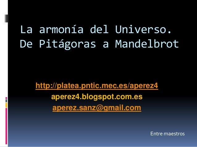 La armonía del Universo. De Pitágoras a Mandelbrot Entre maestros Antonio Pérez Sanz http://platea.pntic.mec.es/aperez4 ap...