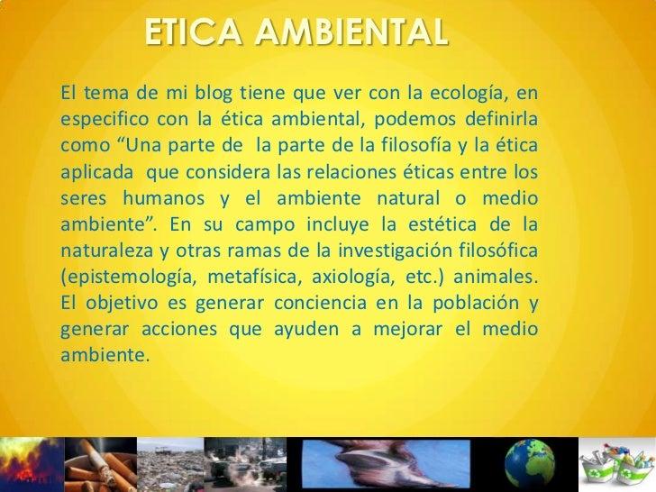 ETICA AMBIENTALEl tema de mi blog tiene que ver con la ecología, enespecifico con la ética ambiental, podemos definirlacom...