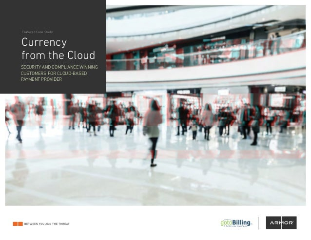Currency from the Cloud Featured Case Study SECURITY AND COMPLIANCE WINNING CUSTOMERS FOR CLOUD-BASED PAYMENT PROVIDER