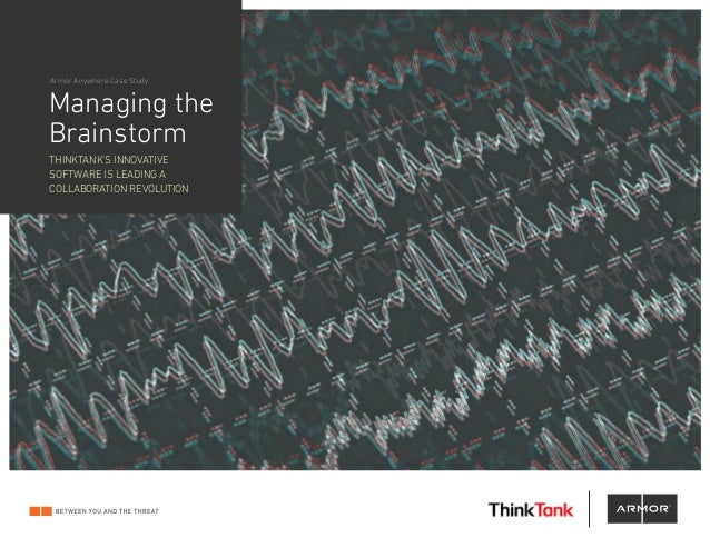 Managing the Brainstorm THINKTANK'S INNOVATIVE SOFTWARE IS LEADING A COLLABORATION REVOLUTION Armor Anywhere Case Study