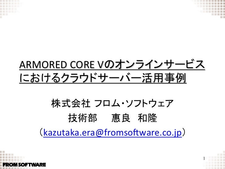 ARMORED CORE Vのオンラインサービスにおけるクラウドサーバー活用事例      株式会社 フロム・ソフトウェア          技術部惠良和隆   (kazutaka.era@fromso7ware.co.j...