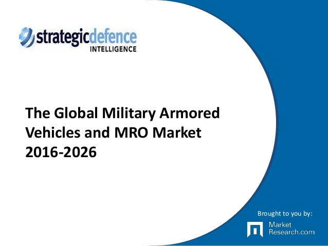 The Global Military Armored Vehicles and MRO Market 2016-2026 Brought to you by: