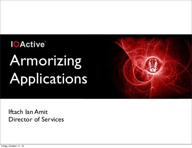 Armorizing Applications Iftach Ian Amit Director of Services Friday, October 11, 13