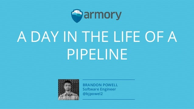 A DAY IN THE LIFE OF A PIPELINE BRANDON POWELL Software Engineer @bjpowel2