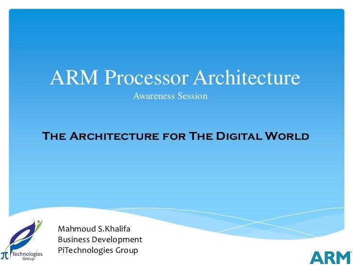 ARM Processor Architecture                  Awareness SessionThe Architecture for The Digital World  Mahmoud S.Khalifa  Bu...