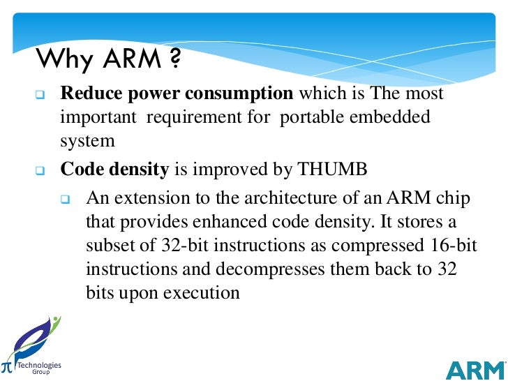Why ARM ?   Reduce power consumption which is The most    important requirement for portable embedded    system   Code d...