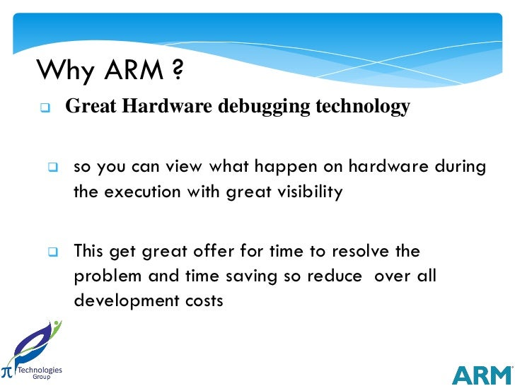 Why ARM ?   Great Hardware debugging technology   so you can view what happen on hardware during    the execution with g...